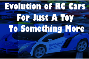 Evolution of RC Cars For Just A Toy To Something More